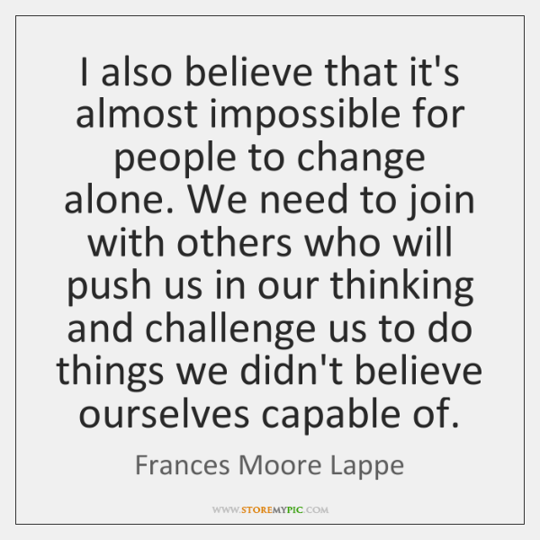 I also believe that it's almost impossible for people to change alone. ...
