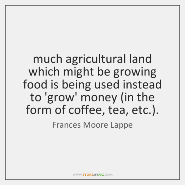 much agricultural land which might be growing food is being used instead ...