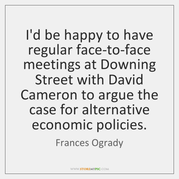 I'd be happy to have regular face-to-face meetings at Downing Street with ...