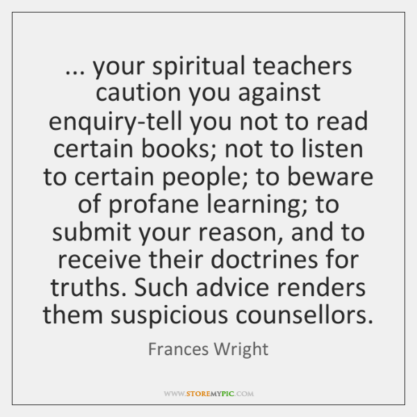 ... your spiritual teachers caution you against enquiry-tell you not to read certain ...