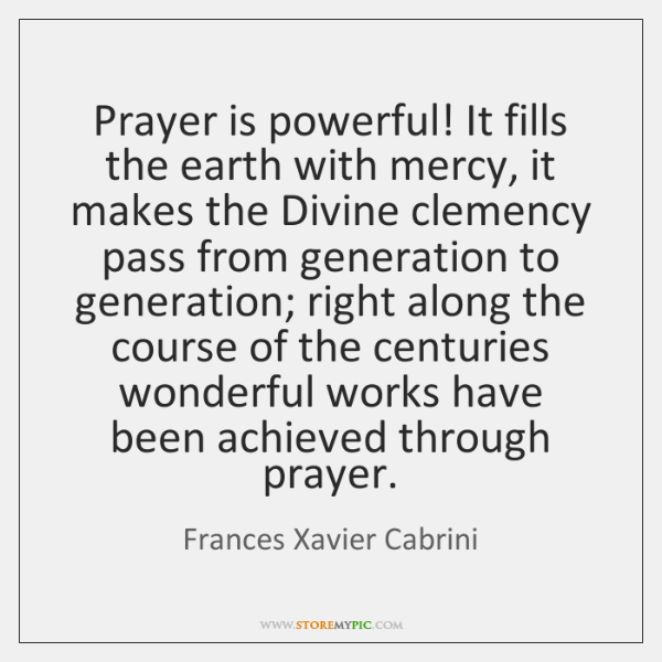 Prayer is powerful! It fills the earth with mercy, it makes the ...