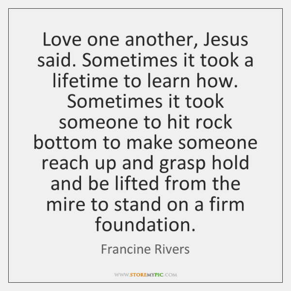Love one another, Jesus said. Sometimes it took a lifetime to learn ...