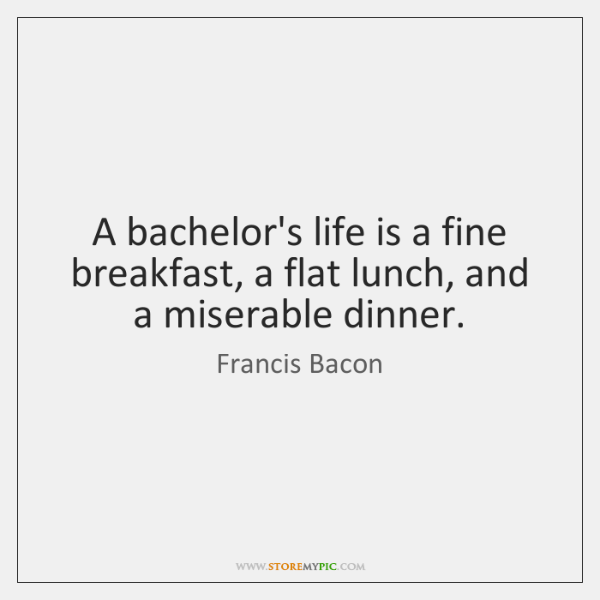 A bachelor's life is a fine breakfast, a flat lunch, and a ...