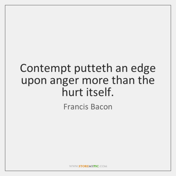 Contempt putteth an edge upon anger more than the hurt itself.