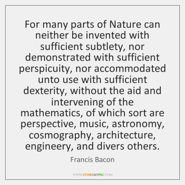 For many parts of Nature can neither be invented with sufficient subtlety, ...