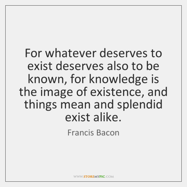 For whatever deserves to exist deserves also to be known, for knowledge ...