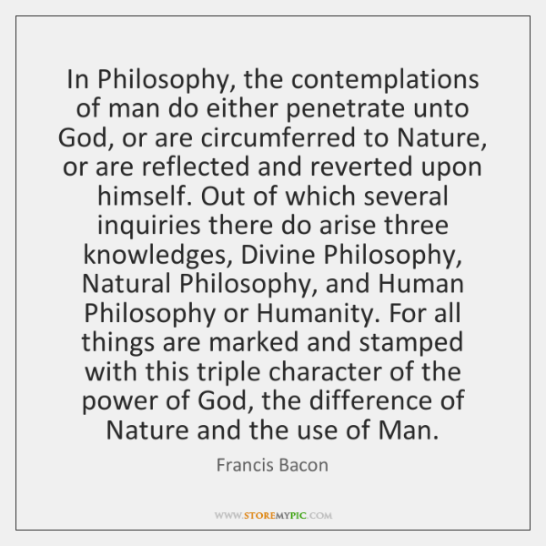 In Philosophy, the contemplations of man do either penetrate unto God, or ...
