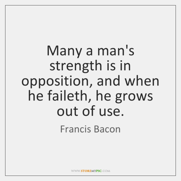 Many a man's strength is in opposition, and when he faileth, he ...