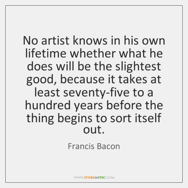 No artist knows in his own lifetime whether what he does will ...