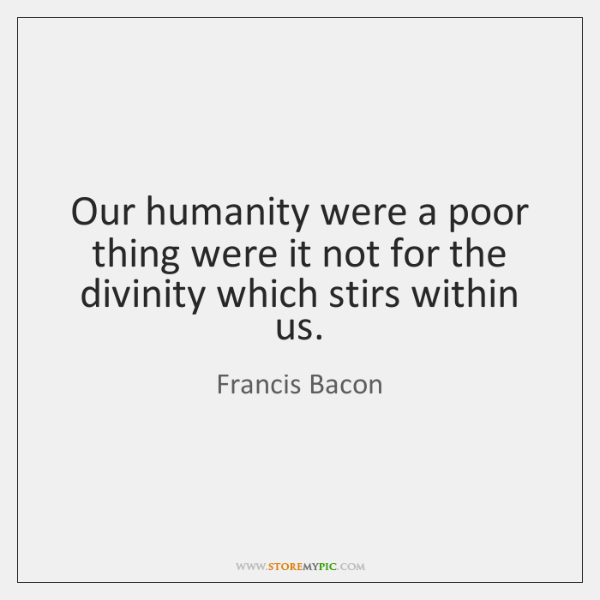 Our humanity were a poor thing were it not for the divinity ...