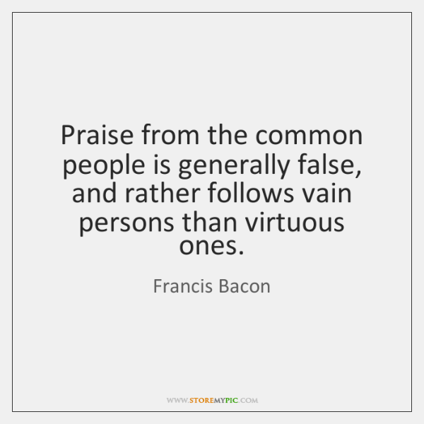 Praise from the common people is generally false, and rather follows vain ...