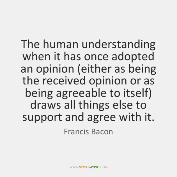 The human understanding when it has once adopted an opinion (either as ...