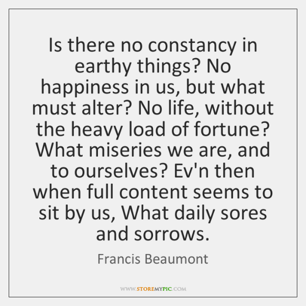 Is there no constancy in earthy things? No happiness in us, but ...