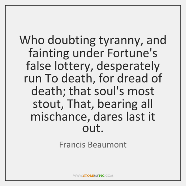 Who doubting tyranny, and fainting under Fortune's false lottery, desperately run To ...