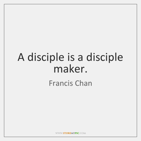 A disciple is a disciple maker.