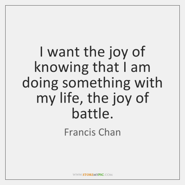 I want the joy of knowing that I am doing something with ...