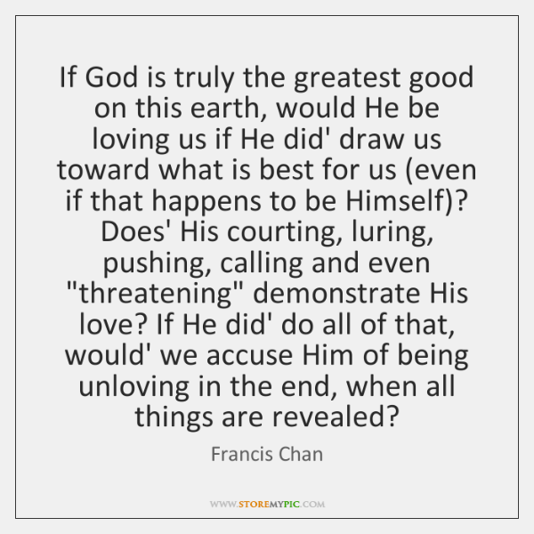 If God is truly the greatest good on this earth, would He ...