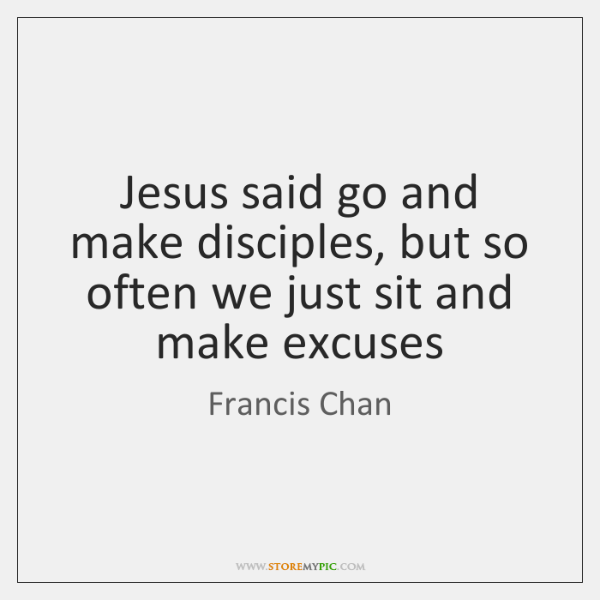 Jesus said go and make disciples, but so often we just sit ...