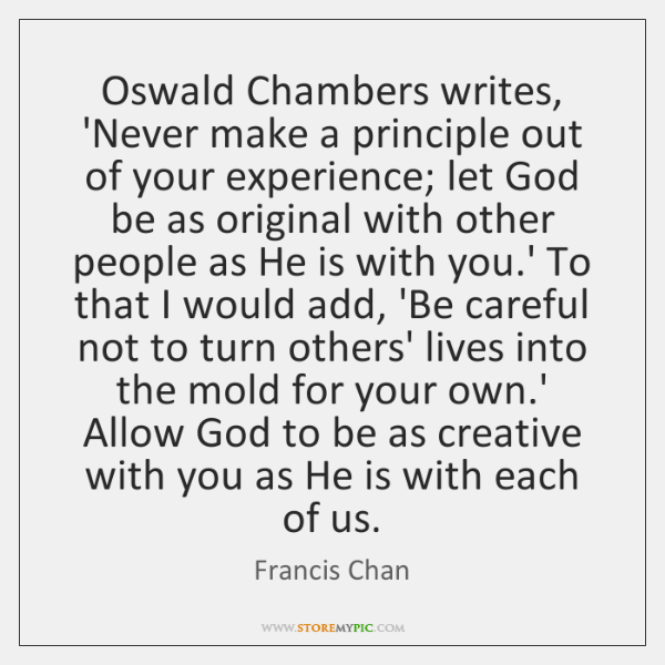 Oswald Chambers writes, 'Never make a principle out of your experience; let ...