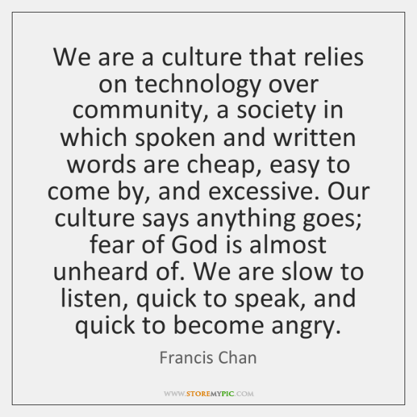 We are a culture that relies on technology over community, a society ...