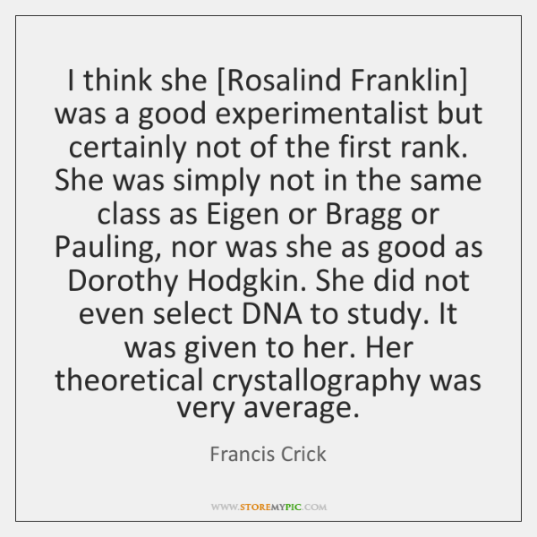 I think she [Rosalind Franklin] was a good experimentalist but certainly not ...