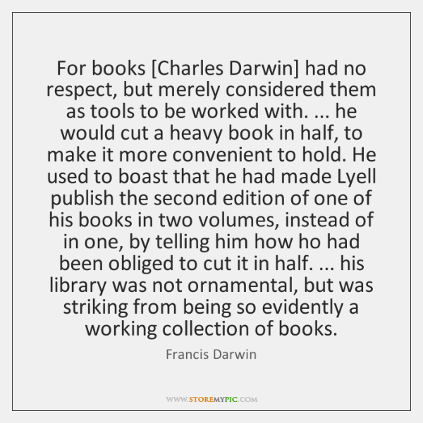 For books [Charles Darwin] had no respect, but merely considered them as ...