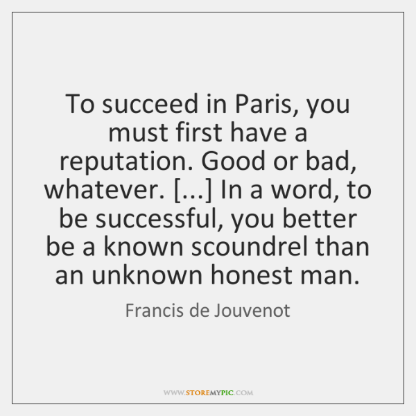 To succeed in Paris, you must first have a reputation. Good or ...