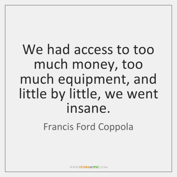 We had access to too much money, too much equipment, and little ...