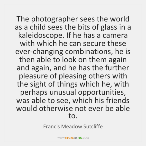 The photographer sees the world as a child sees the bits of ...