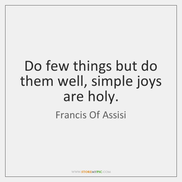Do few things but do them well, simple joys are holy.