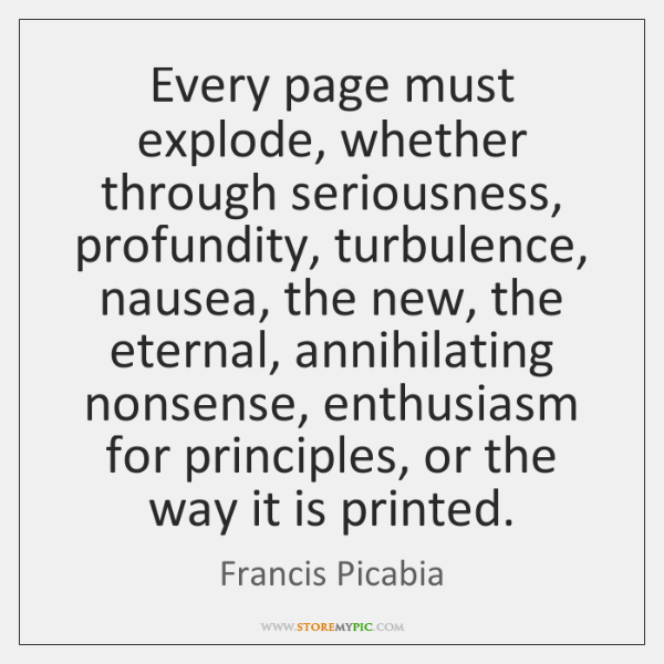 Every page must explode, whether through seriousness, profundity, turbulence, nausea, the new, ...