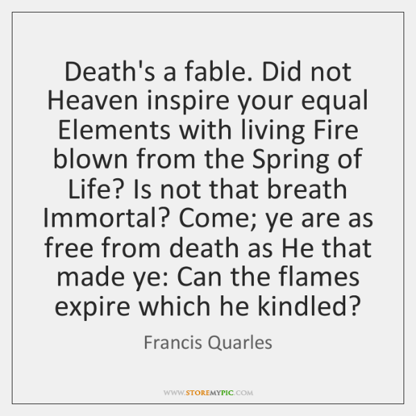 Death's a fable. Did not Heaven inspire your equal Elements with living ...