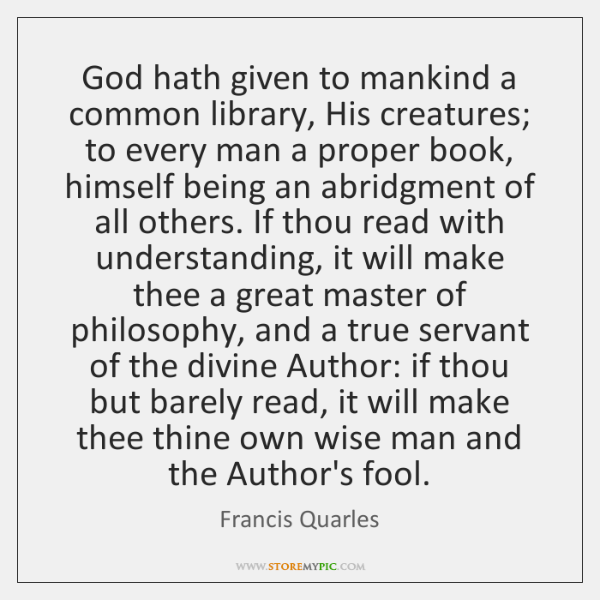 God hath given to mankind a common library, His creatures; to every ...