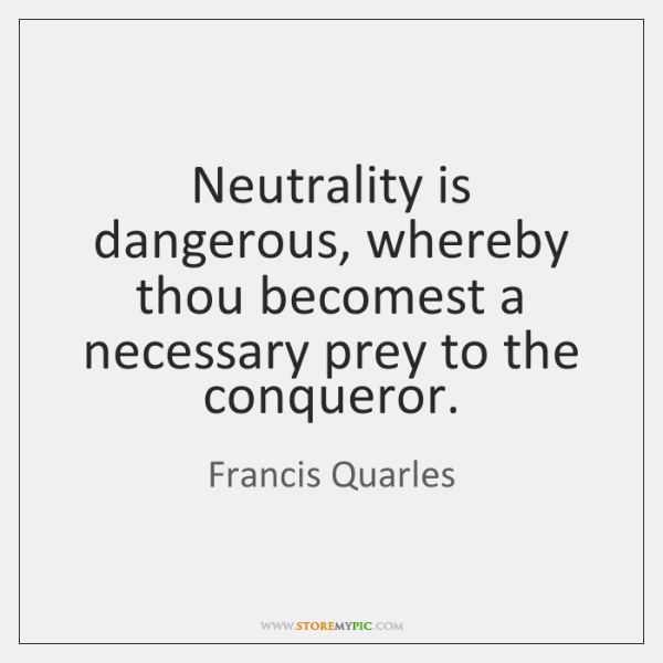Neutrality is dangerous, whereby thou becomest a necessary prey to the conqueror.