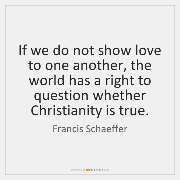 If we do not show love to one another, the world has ...