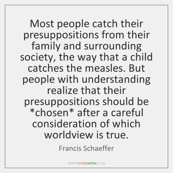 Most people catch their presuppositions from their family and surrounding society, the ...