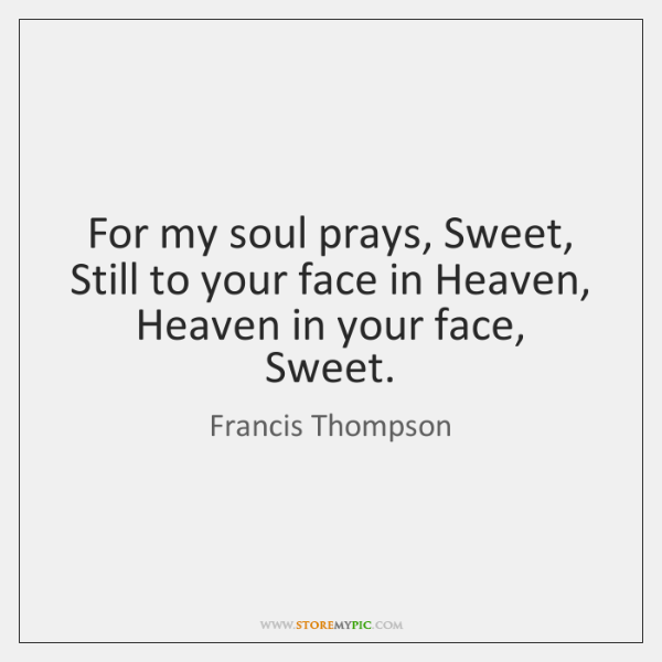 For my soul prays, Sweet, Still to your face in Heaven, Heaven ...