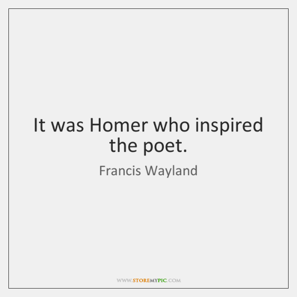 It was Homer who inspired the poet.