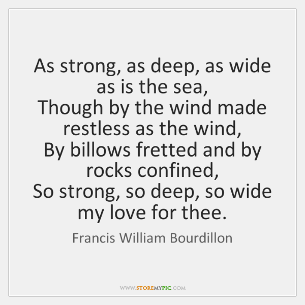 As strong, as deep, as wide as is the sea,   Though by ...