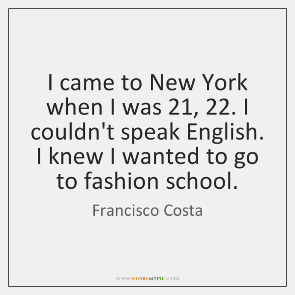 I came to New York when I was 21, 22. I couldn't speak English. ...