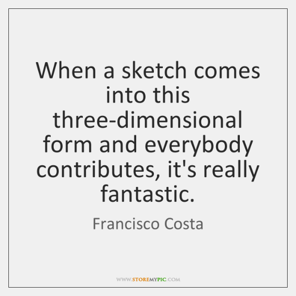 When a sketch comes into this three-dimensional form and everybody contributes, it's ...