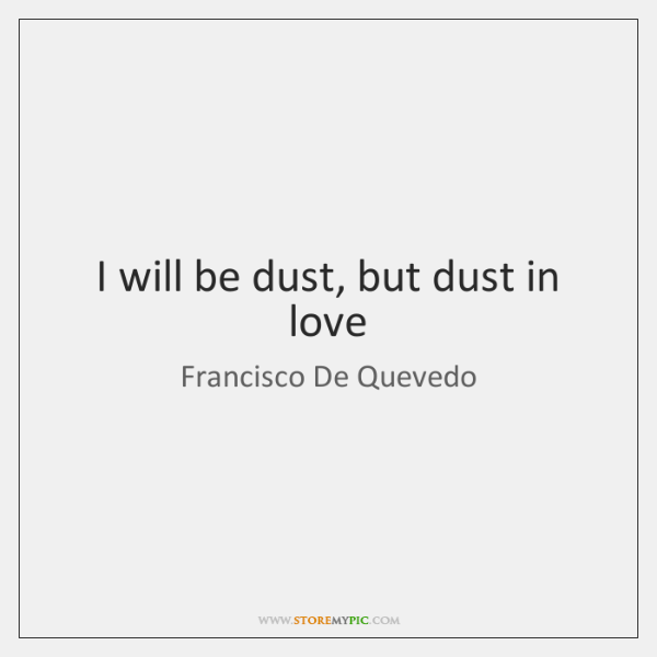 I will be dust, but dust in love