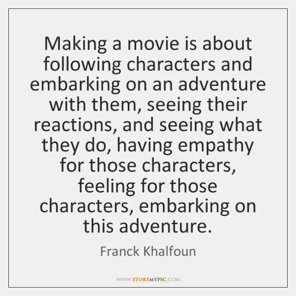 Making a movie is about following characters and embarking on an adventure ...