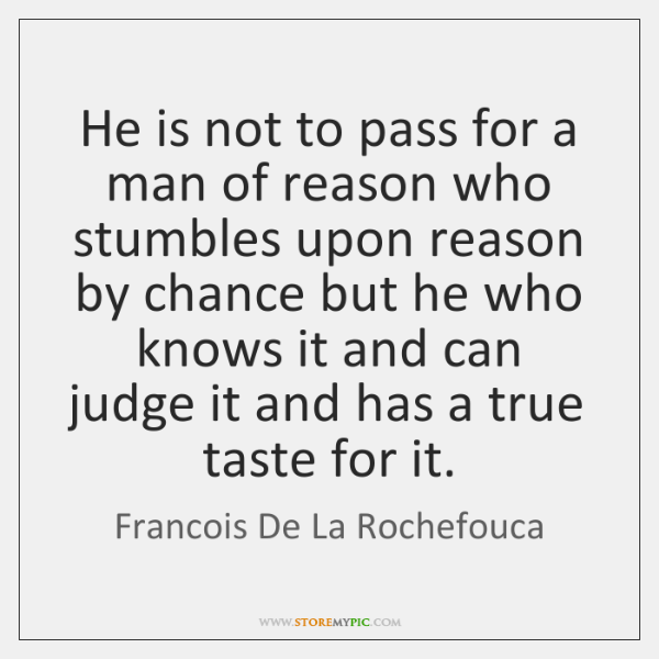 He is not to pass for a man of reason who stumbles ...