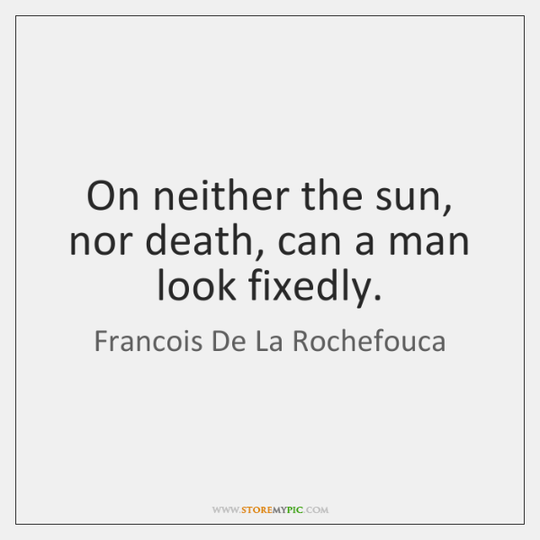 On neither the sun, nor death, can a man look fixedly.
