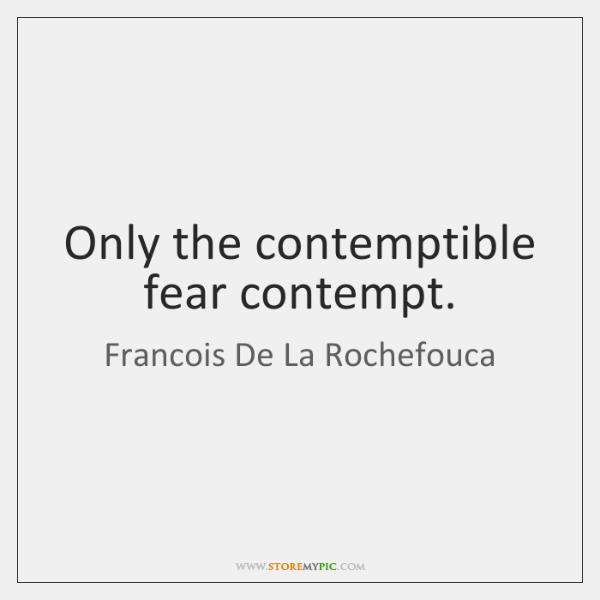 Only the contemptible fear contempt.