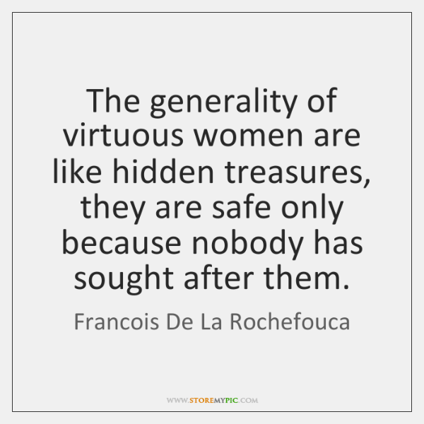 The generality of virtuous women are like hidden treasures, they are safe ...