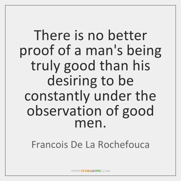 There is no better proof of a man's being truly good than ...