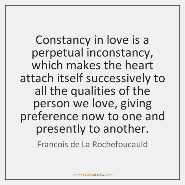 Constancy in love is a perpetual inconstancy, which makes the heart attach ...