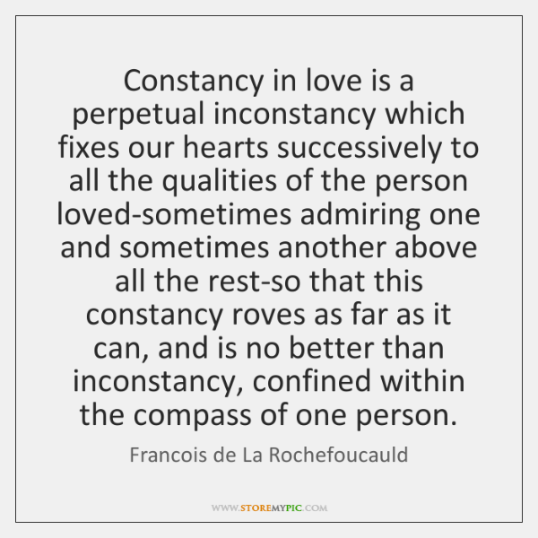 Constancy in love is a perpetual inconstancy which fixes our hearts successively ...